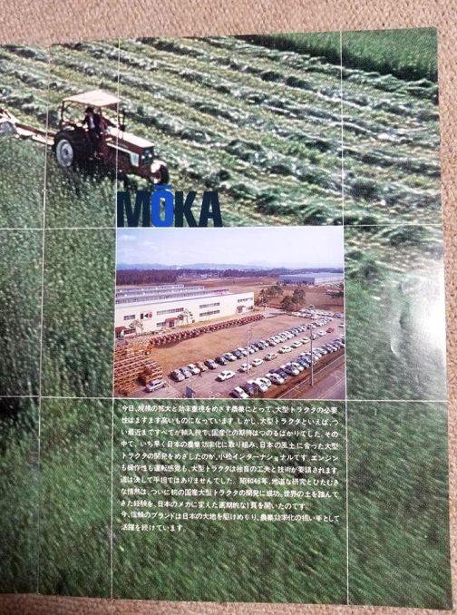 今日、規模の拡大と効率重視をめざす農業にとって、大型トラクタの必要性はますます高いものになっています。しかし、大型トラクタといえば、つい最近まですべてが輸入機で、国産化の期待はつのるばかりでした。その中で、いち早く日本の農業効率化に取り組み、日本の風土に合った大型トラクタの開発をめざしたのが、小松インターナショナルです。エンジンも操作性も運転感覚も、大型トラクタは独自の工夫と技術が要請されます。道は決して平坦ではありませんでした。昭和46年、地道な研究とひたむきな情熱は、ついに初の国産大型トラクタの開発に成功。世界の土を踏んできた経験を、日本のメカに変えた画期的な1頁を開いたのです。 今、信頼のブランドは日本の大地を駆けめぐり、農業効率化の担い手として活躍を続けています。 と書いてあります。MOKAとあるのは近年閉鎖で話題になったコマツ真岡工場なのでしょう。