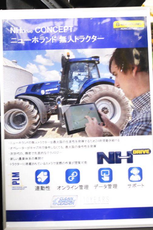 看板を拡大してみると・・・ NHDrive コンセプト ニューホランド無人トラクター ●ニューホランドの無人トラクター0は最大限の生産性を発揮するため24時間働き続ける ●オペレーターがキャブ内で操作しなくても、最大限の操作性を発揮 ●次世代の、精密で先進的なテクノロジー ●新しい農業体系の幕開け ●トラクターに搭載されているカメラで実際の作業が閲覧可能 とあります。