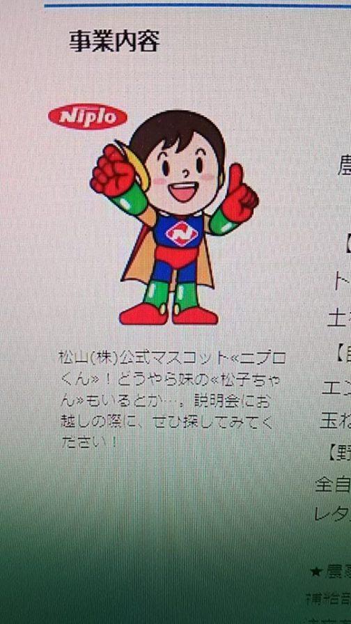 なぜニプロくんいう名前がわかったのかと言うと、この写真も送ってきてくれたからです。 松山(株)公式マスコット≪ニプロくん≫!どうやら妹の≪松子ちゃん≫もいるとか…。説明会にお越しの際に、ぜひ探してみてください! とあります。女の子は松子ちゃんだったんですね!