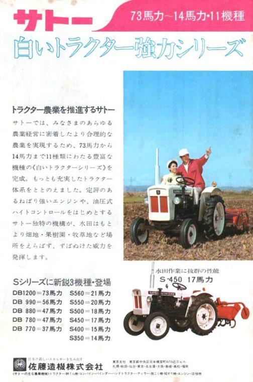 白いトラクター強力シリーズ トラクター農業を推進するサトー サトーでは、みなさまのあらゆる農業経営に密着したより合理的な農業を実現するため、73馬力から14馬力まで11種類にわたる豊富な機種の《白いトラクターシリーズ》を完成。もっとも充実したトラクター体系をととのえました。定評のあるねばり強いエンジンや、油圧式は糸コントロールをはじめとするサトー独特の機構が、水田はもとより畑地・果樹園・牧草地など場所をえらばず、ずぬけた威力を発揮します。